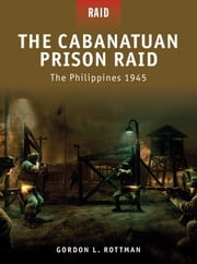 The Cabanatuan Prison Raid - The Philippines 1945 ebook by Gordon L. Rottman,Mariusz Kozik,Howard Gerrard