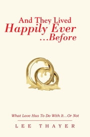 And They Lived Happily Ever… …Before - What Love Has To Do With It…Or Not ebook by Lee Thayer