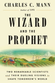 The Wizard and the Prophet - Two Remarkable Scientists and Their Dueling Visions to Shape Tomorrow's World ebook by Charles C. Mann