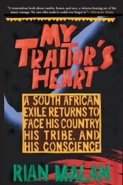 My Traitor's Heart - A South African Exile Returns to Face His Country, His Tribe, and His Conscience ebook by Rian Malan