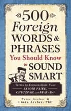 500 Foreign Words & Phrases You Should Know to Sound Smart - Terms to Demonstrate Your Savoir Faire, Chutzpah, and Bravado ebook by Peter Archer, Linda Archer