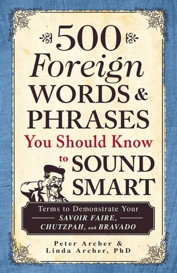 500 Foreign Words & Phrases You Should Know to Sound Smart - Terms to Demonstrate Your Savoir Faire, Chutzpah, and Bravado eBook by Peter Archer,Linda Archer