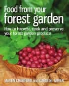 Food from Your Forest Garden - How to Harvest, Cook and Preserve Your Forest Garden Produce ebook by Martin Crawford, Caroline Aitken