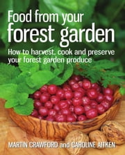 Food from Your Forest Garden - How to Harvest, Cook and Preserve Your Forest Garden Produce ebook by Martin Crawford,Caroline Aitken