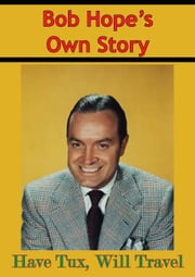 Bob Hope's Own Story - Have Tux, Will Travel ebook by Bob Hope, Pete Martin
