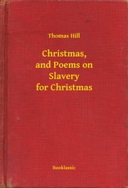 Christmas, and Poems on Slavery for Christmas ebook by Thomas Hill