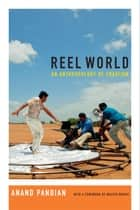 Reel World - An Anthropology of Creation ebook by Anand Pandian, Walter Murch