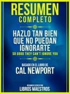 Resumen Completo: Hazlo Tan Bien Que No Puedan Ignorarte (So Good They Cant Ignore You) - Basado en el libro de Cal Newport ebook by Libros Maestros