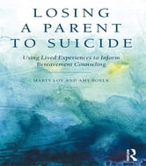Losing a Parent to Suicide - Using Lived Experiences to Inform Bereavement Counseling ebook by Marty Loy,Amy Boelk