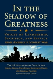 In the Shadow of Greatness - Voices of Leadership, Sacrifice, and Service of the Naval Academy Class of 2002 ebook by