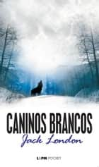 Caninos Brancos ebook by Jack London, Rosaura Eichenberg