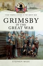 Grimsby in the Great War ebook by Stephen Wade