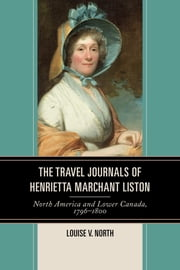 The Travel Journals of Henrietta Marchant Liston - North America and Lower Canada, 1796–1800 ebook by Louise V. North