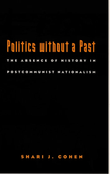 Politics without a Past - The Absence of History in Postcommunist Nationalism ebook by Shari J. Cohen