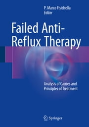 Failed Anti-Reflux Therapy - Analysis of Causes and Principles of Treatment ebook by P. Marco Fisichella