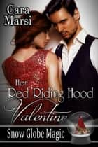 Her Red Riding Hood Valentine (Snow Globe Magic Book 3) ebook by Cara Marsi