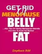 Get Rid Of Menopause Belly Fat: Also Tips on Having Menopause Naturally and How to Avoid Hot flashes! ebook by Stephanie Ridd