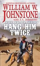 Hang Him Twice ebook by William W. Johnstone, J.A. Johnstone