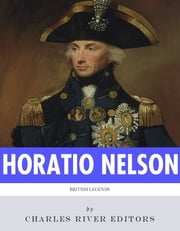 British Legends: The Life and Legacy of Admiral Horatio Nelson ebook by Charles River Editors