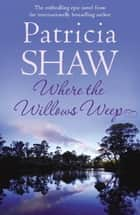 Where the Willows Weep - An enthralling romantic saga of conflict and tragedy in Queensland eBook by Patricia Shaw