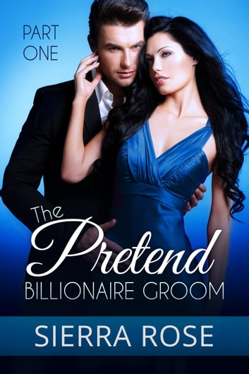 The Pretend Billionaire Groom - Finding The Love Of Your Life Series, #1 ebook by Sierra Rose