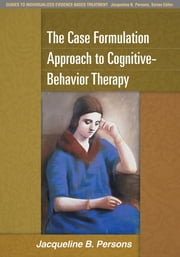 The Case Formulation Approach to Cognitive-Behavior Therapy ebook by Jacqueline B. Persons, PhD