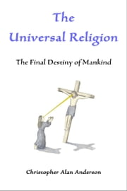 The Universal Religion: The Final Destiny of Mankind ebook by Christopher Alan Anderson
