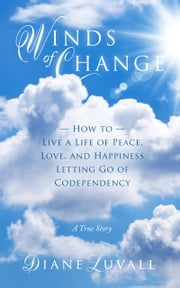 Winds of Change How To Live A Life Of Peace, Love, And Happiness Letting Go Of Codependency ebook by Diane Luvall