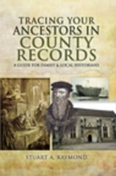 Tracing Your Ancestors in County Records: A Guide for Family and Local Historians ebook by Raymond, Stuart A