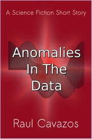 Anomalies In The Data - A Short Story ebook by Raul Cavazos