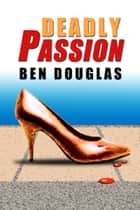 Deadly Passion ebook by Ben Douglas