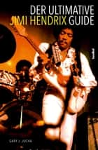 Der ultimative Jimi Hendrix Guide - All That's Left to Know About the Voodoo Child ebook by Gary J. Jucha, Alan Tepper