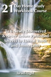21 Day Home-Study Workbook Course to 6 Newly Discovered and Never Before Published Secrets to Eternal Youth and Immortality ebook by Israel Light