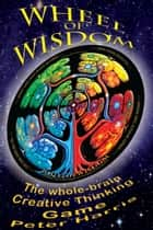 Wheel of Wisdom: The Whole-brain Creative Thinking Game ebook by Peter Harris