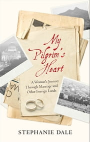 My Pilgrim's Heart - A Woman's Journey Through Marriage And Other Foreign Lands ebook by Stephanie Dale