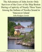 The Adventures of John Jewitt: Only Survivor of the Crew of the Ship Boston During a Captivity of Nearly Three Years Among the Indians of Nootka Sound in Vancouver Island eBook by John Rodgers Jewitt