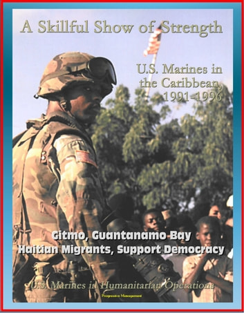 U.S. Marines in Humanitarian Operations: A Skillful Show of Strength: U.S. Marines in the Caribbean, 1991-1996 - Gitmo, Guantanamo Bay, Haitian Migrants, Support Democracy ebook by Progressive Management