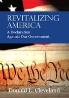 Revitalizing America - A Declaration Against Our Government ebook by Donald L. Cleveland