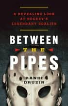Between the Pipes - A Revealing Look at Hockey's Legendary Goalies ebook by Randi Druzin
