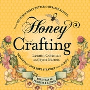 Honey Crafting - From Delicious Honey Butter to Healing Salves, Projects for Your Home Straight from the Hive ebook by Leeann Coleman,Jayne Barnes