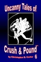 Uncanny Tales of Crush and Pound 6 ebook by Christopher D. Carter