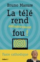 La télé rend définitivement fou ! ebook by Bruno Masure