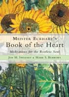 Meister Eckhart's Book of the Heart - Meditations for the Restless Soul ebook by Jon M. Sweeney, Mark S. Burrows