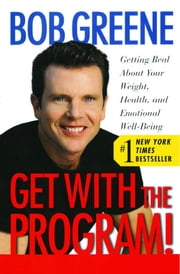 Get With the Program! - Getting Real About Your Weight, Health, and Emotional Well-Being ebook by Bob Greene