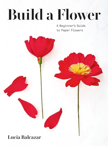 Build a Flower - A Beginner's Guide to Paper Flowers ebook by Lucia Balcazar