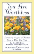 You Are Worthless - Depressing Nuggets of Wisdom Sure to Ruin Your Day ebook by Scott Dikkers