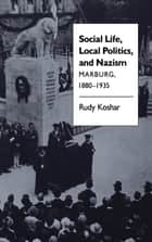Social Life, Local Politics, and Nazism - Marburg, 1880-1935 ebook by Rudy J. Koshar
