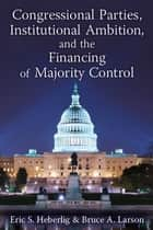 Congressional Parties, Institutional Ambition, and the Financing of Majority Control ebook by Eric S. Heberlig,Bruce A. Larson