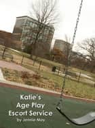 Katie's Age Play Escort Service ebook by Jennie May
