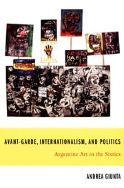 Avant-Garde, Internationalism, and Politics - Argentine Art in the Sixties ebook by Andrea Giunta,Walter D. Mignolo,Irene Silverblatt,Sonia Saldívar-Hull